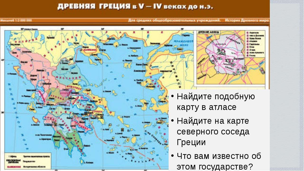 Найдите подобную карту в атласе Найдите на карте северного соседа Греции Что...