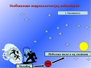 Особенности астрономических наблюдений 1. Пассивность Человек Небесные тела и