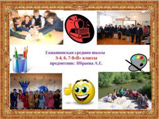 Екиашинская средняя школа 3-4, 6, 7-8«В» классы предметник: Ибраева А.Е.