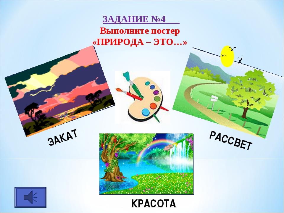 ЗАДАНИЕ №4 Выполните постер «ПРИРОДА – ЭТО…» ЗАКАТ РАССВЕТ КРАСОТА
