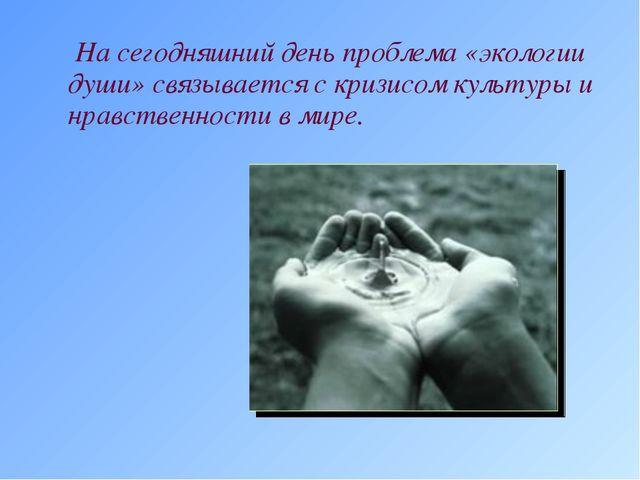 На сегодняшний день проблема «экологии души» связывается с кризисом культуры...