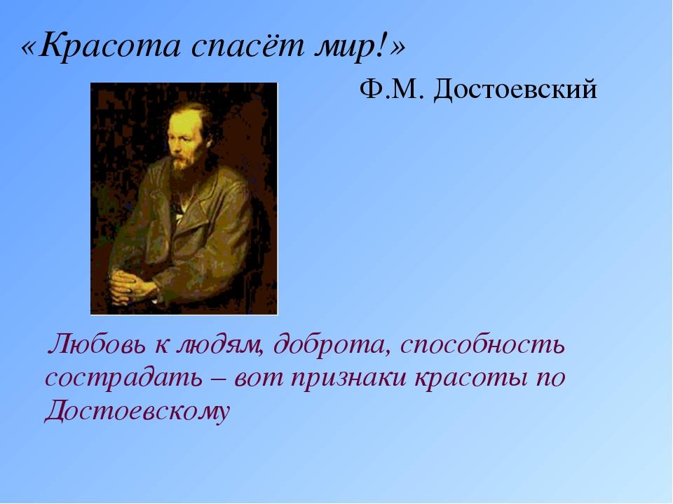 «Красота спасёт мир!» Ф.М. Достоевский Любовь к людям, доброта, способность с...