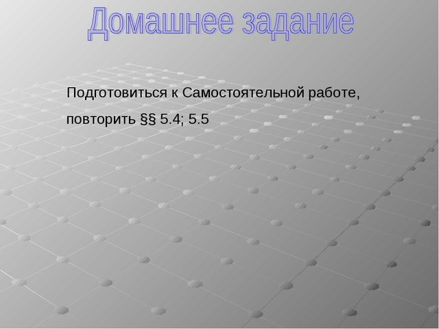 Подготовиться к Самостоятельной работе, повторить §§ 5.4; 5.5