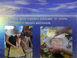 Витамин Куриное филе порезать кубиками, по- солить приправой и смазать майоне