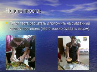 Начало пирога: Пласт теста раскатать и положить на смазанный маслом противень