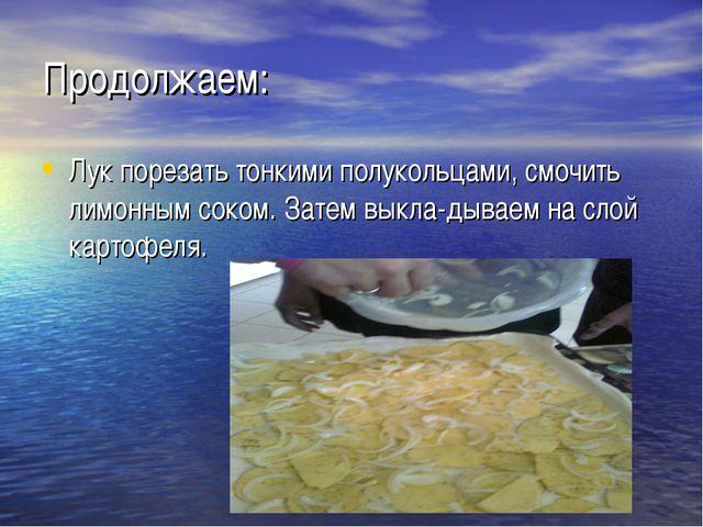 Продолжаем: Лук порезать тонкими полукольцами, смочить лимонным соком. Затем...