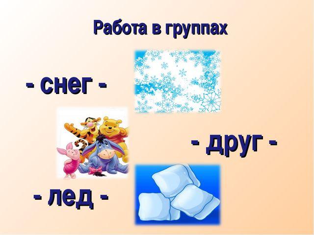 Работа в группах - снег - - друг - - лед -