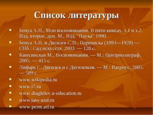 Список литературы Бенуа А.Н., Мои воспоминания. В пяти книгах. т.1 и т.2. Изд