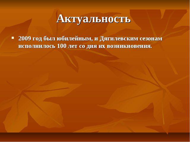 Актуальность 2009 год был юбилейным, и Дягилевским сезонам исполнилось 100 ле...