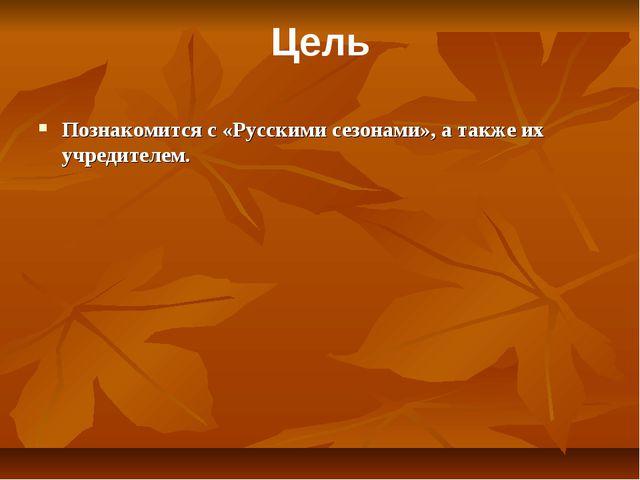 Познакомится с «Русскими сезонами», а также их учредителем. Цель