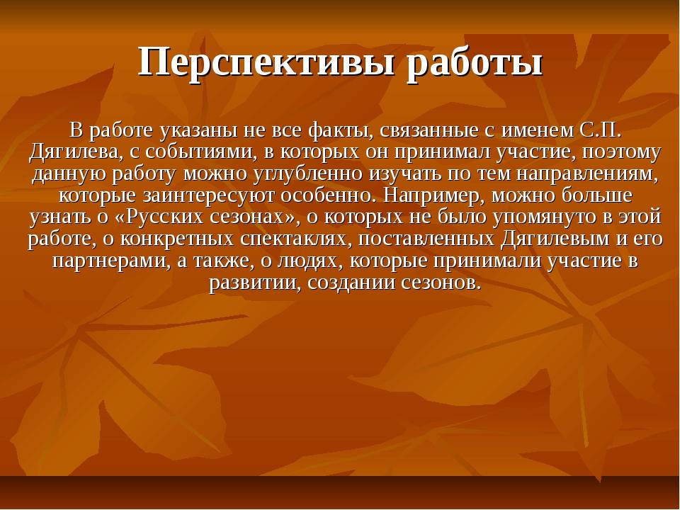 Перспективы работы В работе указаны не все факты, связанные с именем С.П. Дяг...
