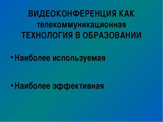 ВИДЕОКОНФЕРЕНЦИЯ КАК телекоммуникационная ТЕХНОЛОГИЯ В ОБРАЗОВАНИИ Наиболее и...