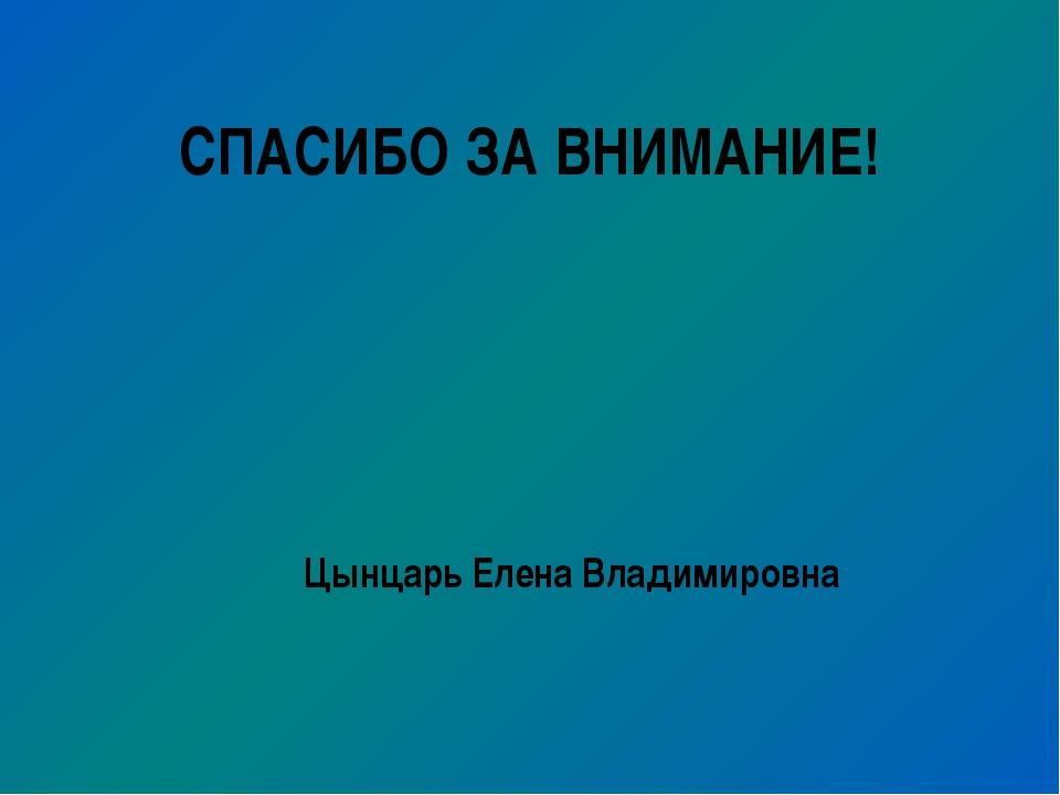 СПАСИБО ЗА ВНИМАНИЕ! Цынцарь Елена Владимировна