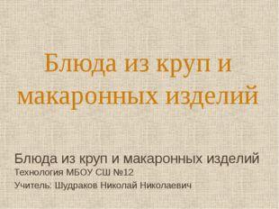 Блюда из круп и макаронных изделий Технология МБОУ СШ №12 Учитель: Шудраков Н