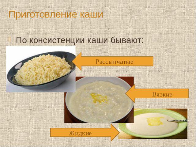 Приготовление каши По консистенции каши бывают: Рассыпчатые Вязкие Жидкие