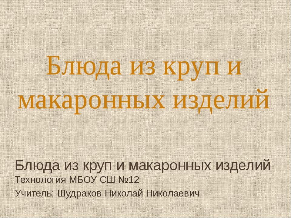 Блюда из круп и макаронных изделий Технология МБОУ СШ №12 Учитель: Шудраков Н...