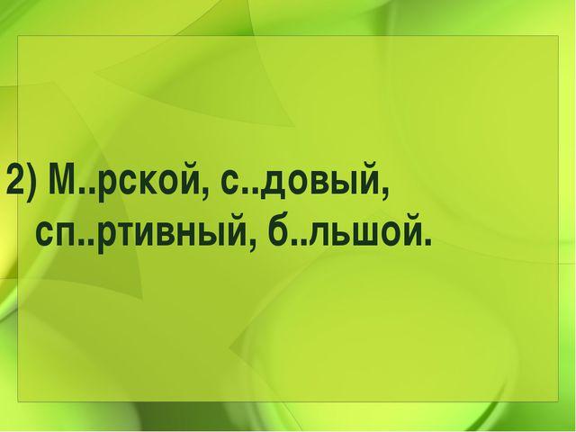 2) М..рской, с..довый, сп..ртивный, б..льшой.