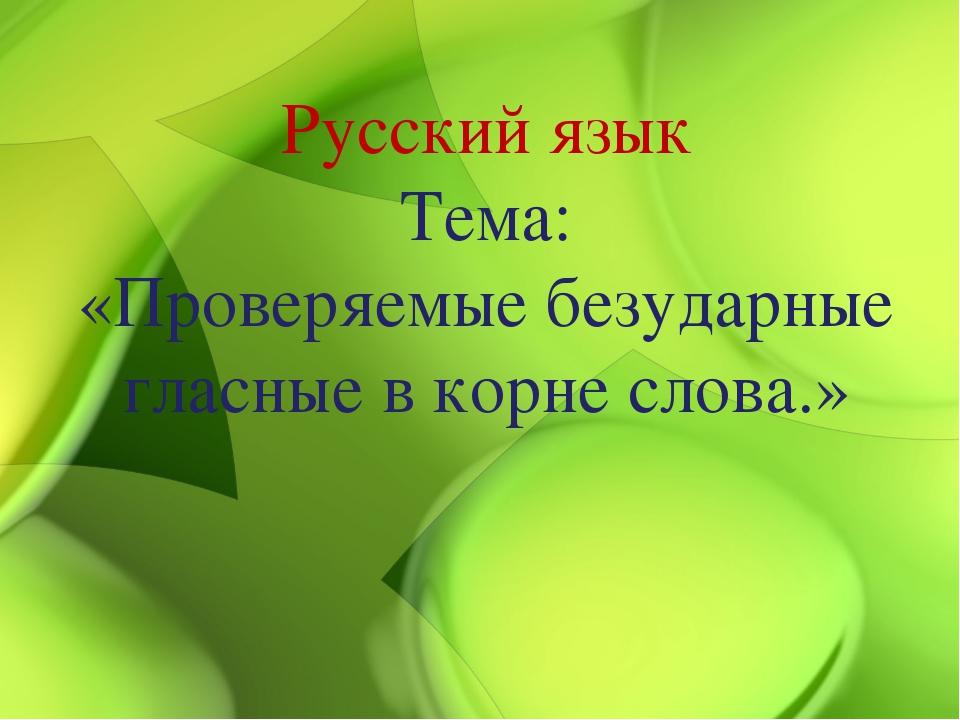 Русский язык Тема: «Проверяемые безударные гласные в корне слова.»