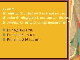Есеп 2 Бөлінгіш бөлгіштен 6 есе артық, ал бөлгіш бөліндіден 6 есе артық болс