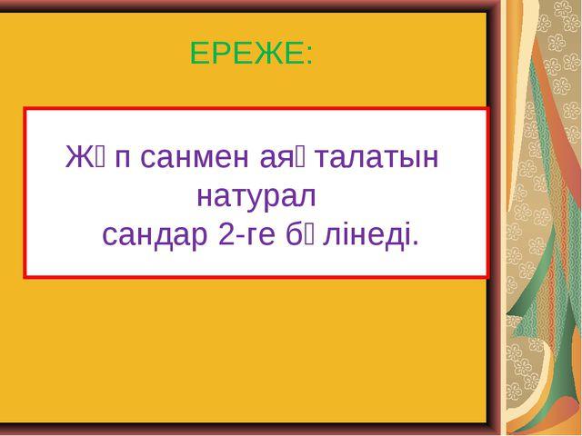 ЕРЕЖЕ: Жұп санмен аяқталатын натурал сандар 2-ге бөлінеді.