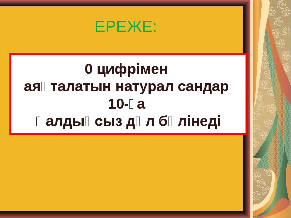 ЕРЕЖЕ: 0 цифрімен аяқталатын натурал сандар 10-ға қалдықсыз дәл бөлінеді