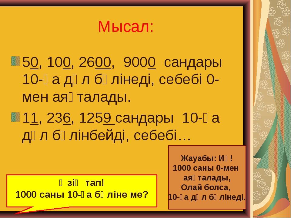 Мысал: 50, 100, 2600, 9000 сандары 10-ға дәл бөлінеді, себебі 0-мен аяқталады...
