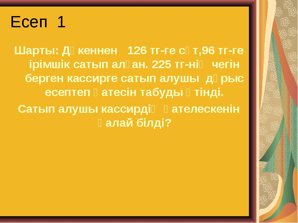 Есеп 1 Шарты: Дүкеннен 126 тг-ге сүт,96 тг-ге ірімшік сатып алған. 225 тг-нің...