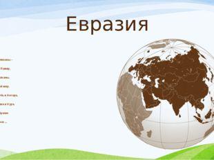 Евразия Здесь горы-великаны– Тибет, Алтай, Памир, Карпаты и Балканы. Их знае