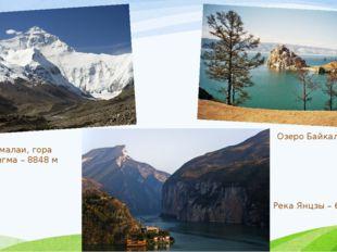 Горы Гималаи, гора Джомолунгма – 8848 м Озеро Байкал – 1637 м Река Янцзы – 63