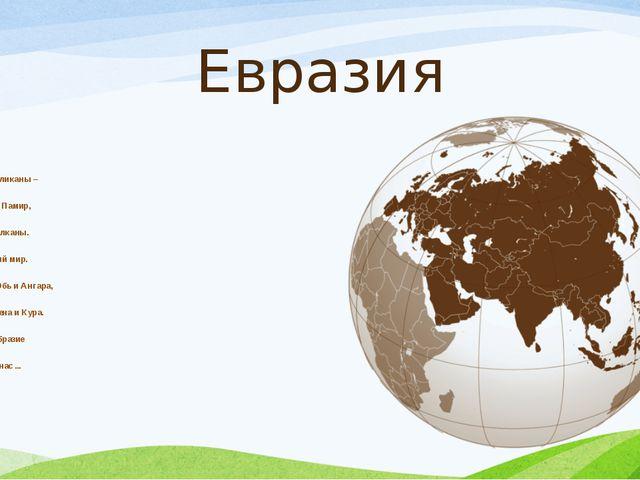 Евразия Здесь горы-великаны– Тибет, Алтай, Памир, Карпаты и Балканы. Их знае...