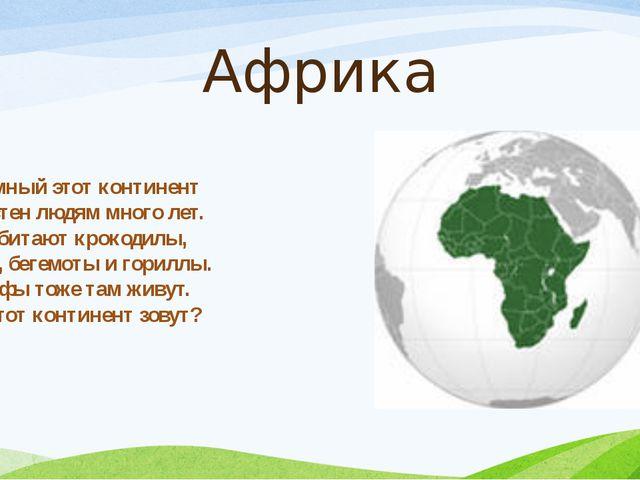 Африка Огромный этот континент Известен людям много лет. Там обитают крокодил...