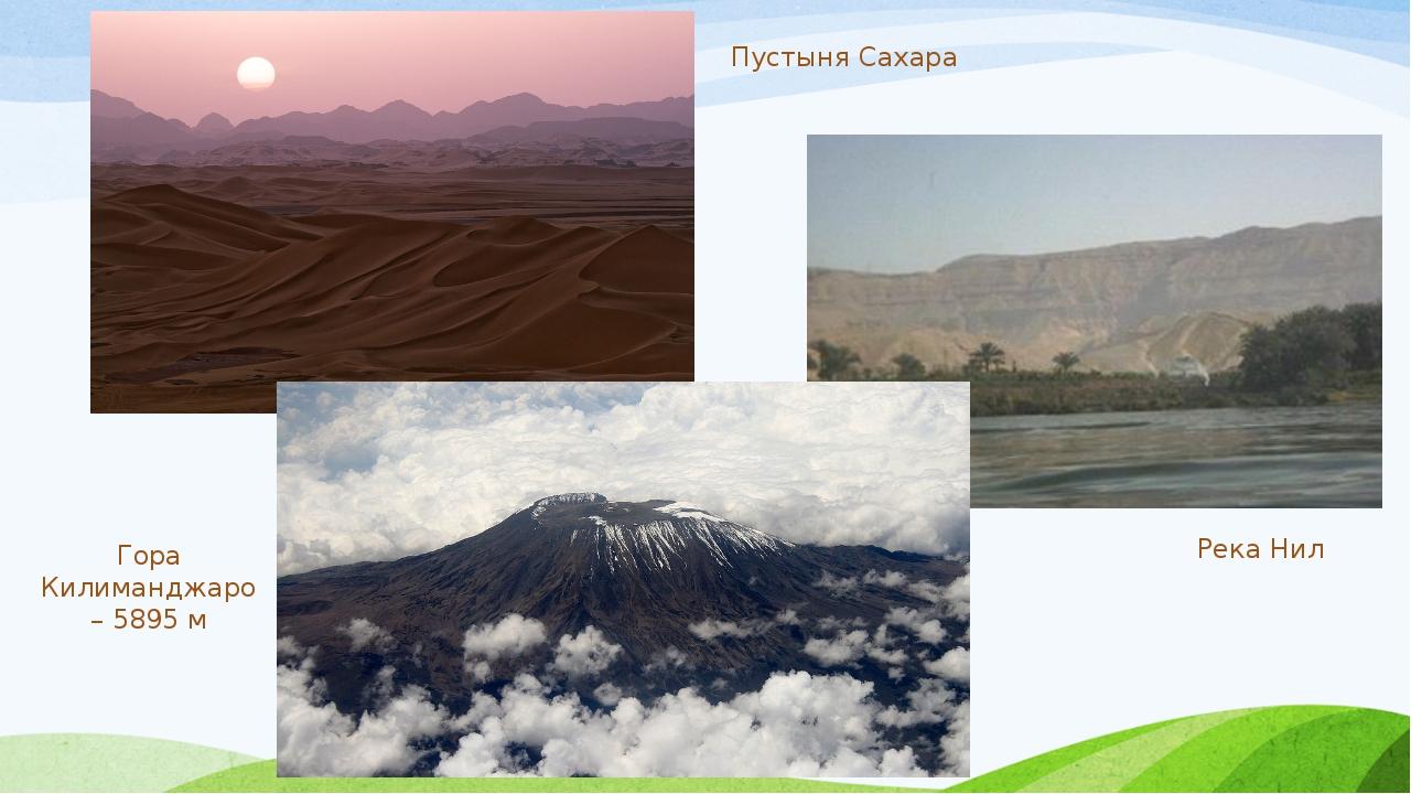 Пустыня Сахара Река Нил Гора Килиманджаро – 5895 м