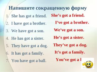 Напишите сокращенную форму She has got a friend. I have got a brother. We hav