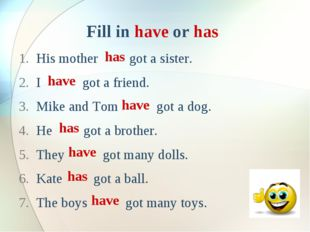 Fill in have or has His mother got a sister. I got a friend. Mike and Tom got