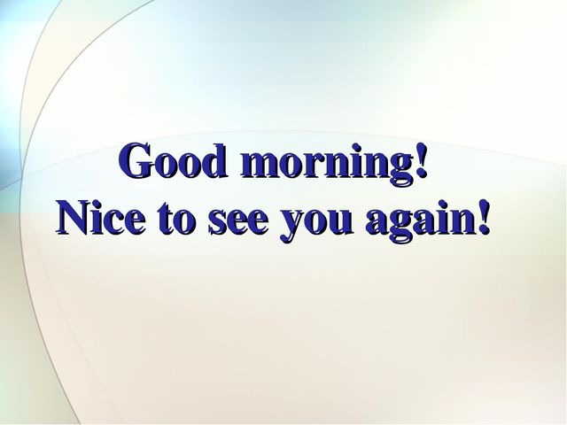 Good morning! Nice to see you again!