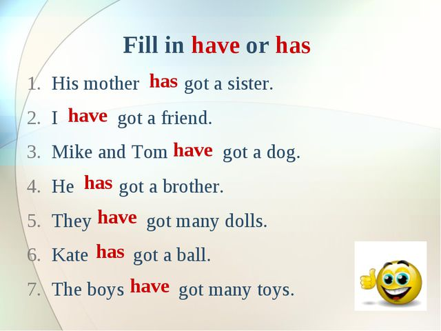 Fill in have or has His mother got a sister. I got a friend. Mike and Tom got...