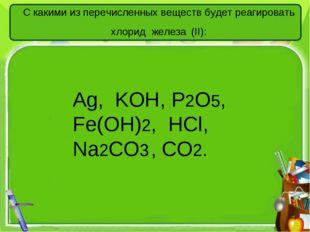 С какими из перечисленных веществ будет реагировать хлорид железа (II): Аg, K