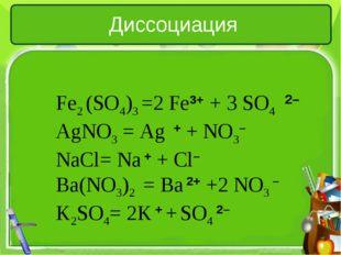 Диссоциация Fe2 (SO4)3 =2 Fe3+ + 3 SO4 AgNO3= Ag + + NO3– NaCl= Na + + Cl– B