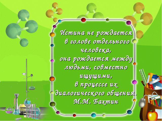 Истина не рождается в голове отдельного человека, она рождается между людьми,...