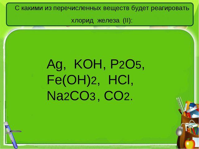 С какими из перечисленных веществ будет реагировать хлорид железа (II): Аg, K...