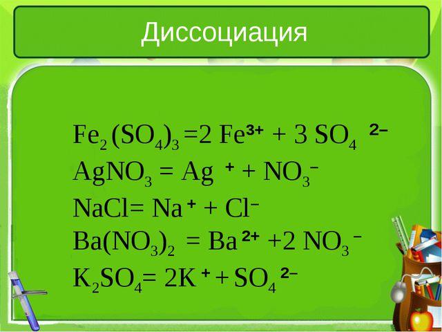 Диссоциация Fe2 (SO4)3 =2 Fe3+ + 3 SO4 AgNO3= Ag + + NO3– NaCl= Na + + Cl– B...
