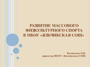РАЗВИТИЕ МАССОВОГО ФИЗКУЛЬТУРНОГО СПОРТА В МБОУ «ЯЛЬЧИКСКАЯ СОШ» Васильева Л.