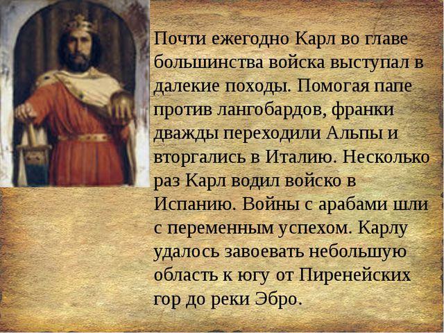 Почти ежегодно Карл во главе большинства войска выступал в далекие походы. По...