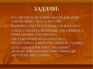 ЗАДАЧИ: РАССМОТРЕТЬ ИСТОРИЮ ИССЛЕДОВАНИЯ ЗАПОВЕДНОГО ДЕЛА В РОССИИ ВЫЯВИТЬ ОО