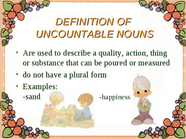 DEFINITION OF UNCOUNTABLE NOUNS Are used to describe a quality, action, thing...