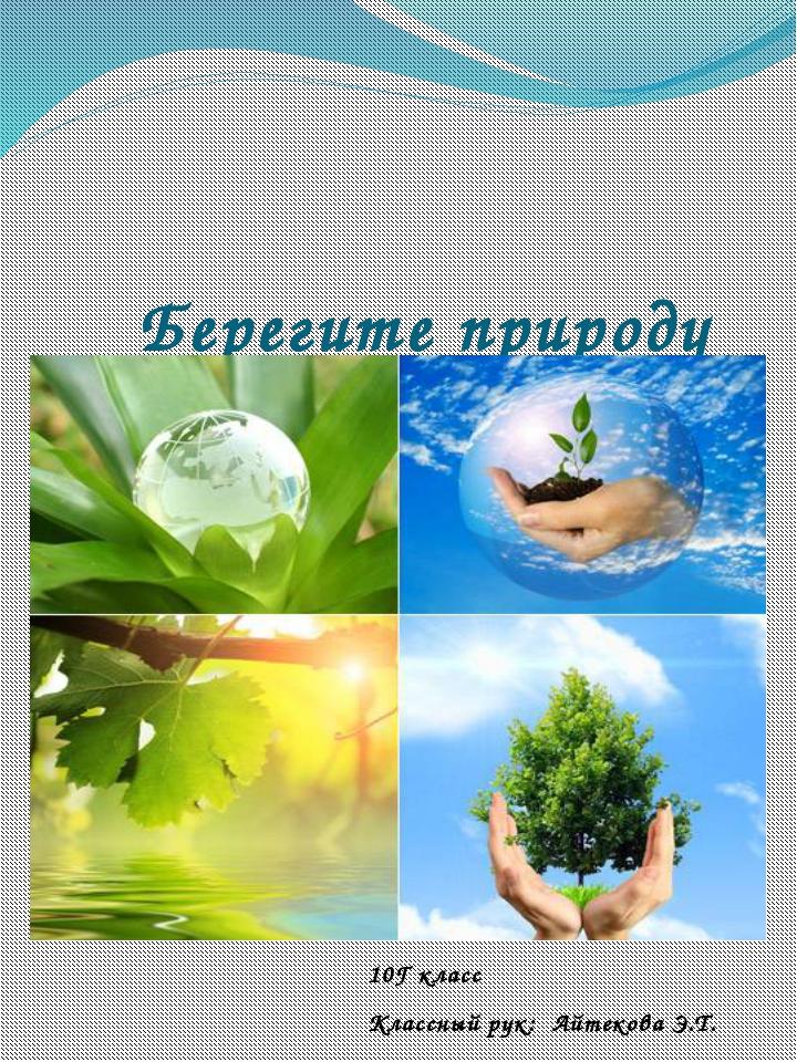 Берегите природу 10Г класс Классный рук: Айтекова Э.Т.