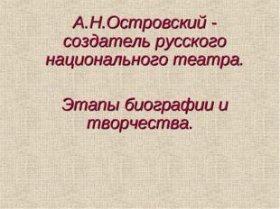 А.Н.Островский - создатель русского национального театра. Этапы биографии и т