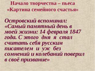 Начало творчества – пьеса «Картина семейного счастья» Островский вспоминал: «