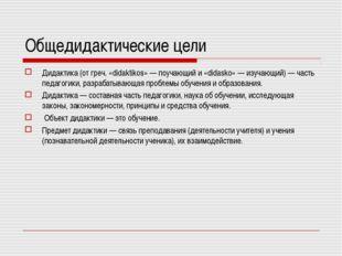 Общедидактические цели Дидактика (от греч. «didaktikos» — поучающий и «didask