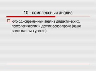 10 - комплексный анализ -это одновременный анализ дидактических, психологичес